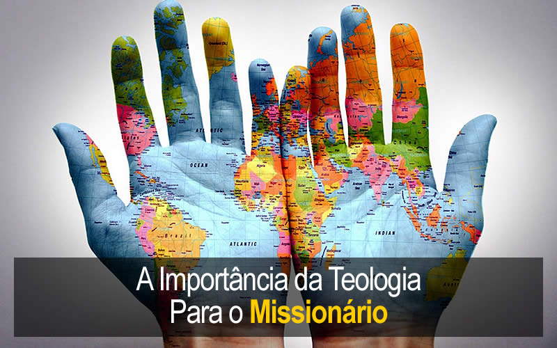 A Importância da Teologia Para o Missionário