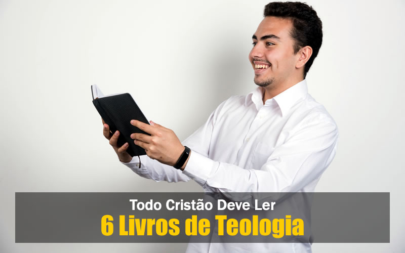 6 Livros de Teologia Necessários