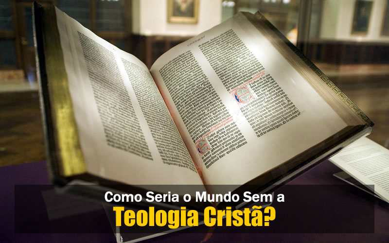 Como Seria o Mundo Sem a Teologia Cristã